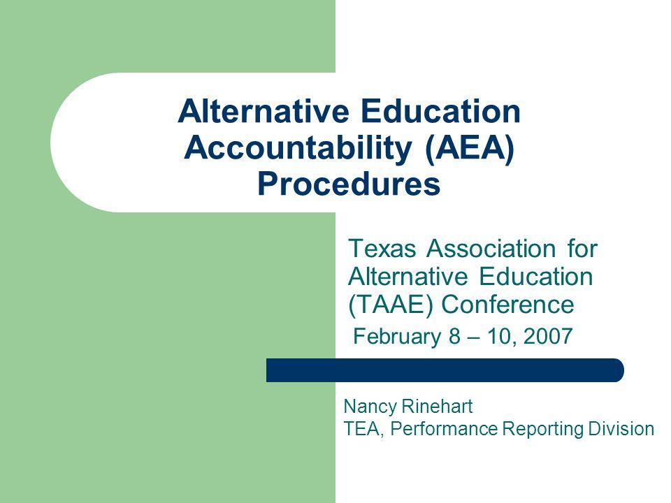 Alternative Education Accountability (AEA) Procedures Texas Association for Alternative Education (TAAE) Conference February 8 – 10, 2007 Nancy Rinehart TEA, Performance Reporting Division