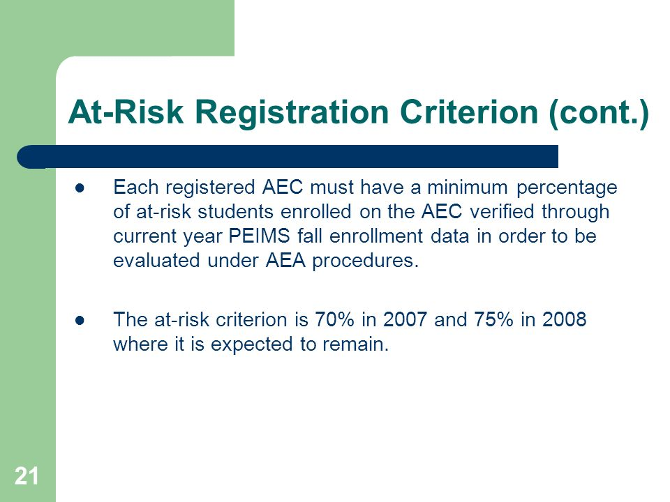 21 At-Risk Registration Criterion (cont.) Each registered AEC must have a minimum percentage of at-risk students enrolled on the AEC verified through current year PEIMS fall enrollment data in order to be evaluated under AEA procedures.