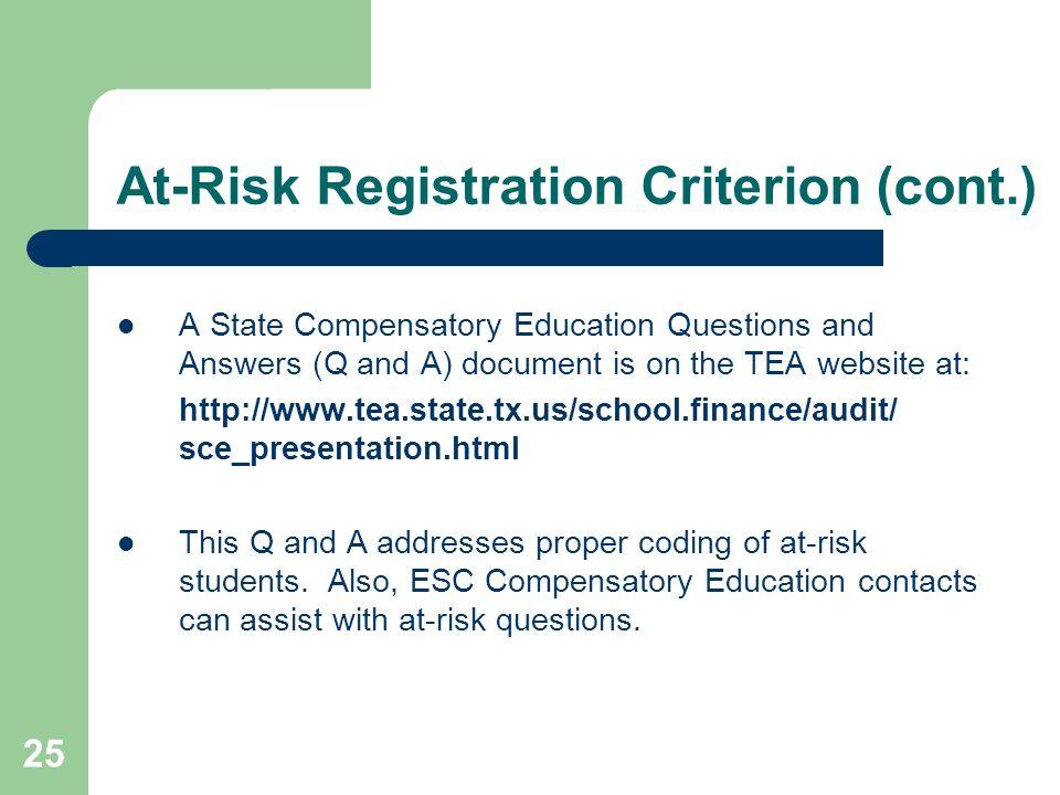 25 At-Risk Registration Criterion (cont.) A State Compensatory Education Questions and Answers (Q and A) document is on the TEA website at: http://www.tea.state.tx.us/school.finance/audit/ sce_presentation.html This Q and A addresses proper coding of at-risk students.