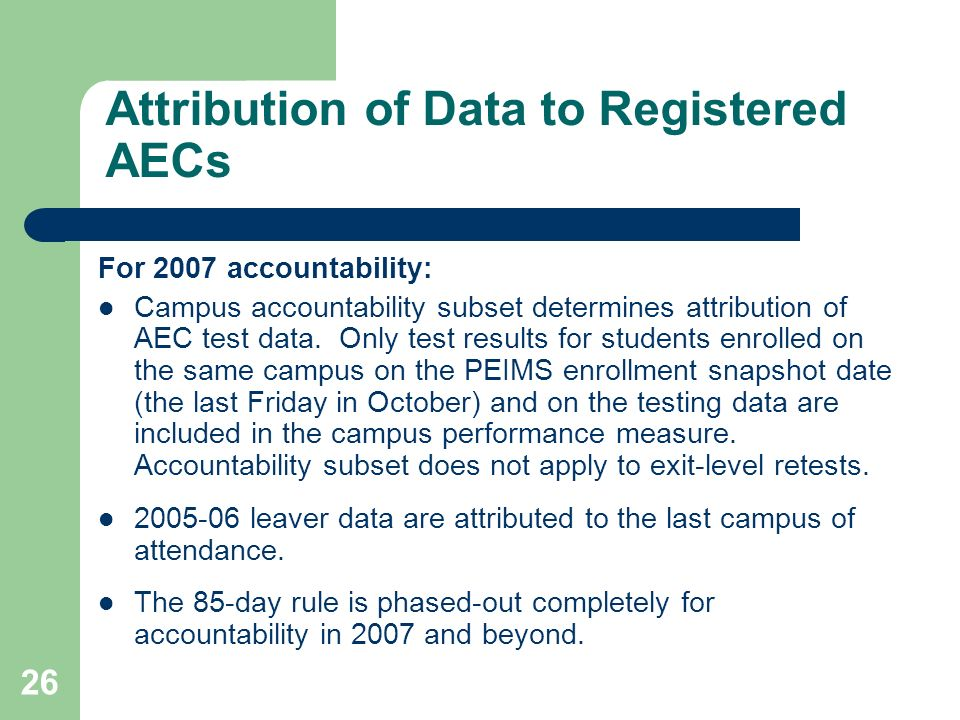 26 Attribution of Data to Registered AECs For 2007 accountability: Campus accountability subset determines attribution of AEC test data.