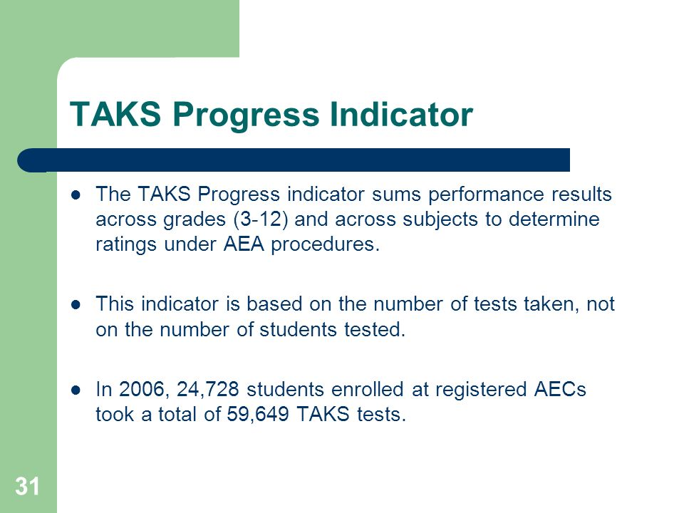 31 TAKS Progress Indicator The TAKS Progress indicator sums performance results across grades (3-12) and across subjects to determine ratings under AEA procedures.