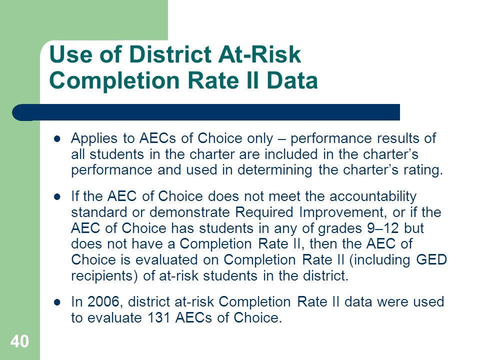 40 Use of District At-Risk Completion Rate II Data Applies to AECs of Choice only – performance results of all students in the charter are included in