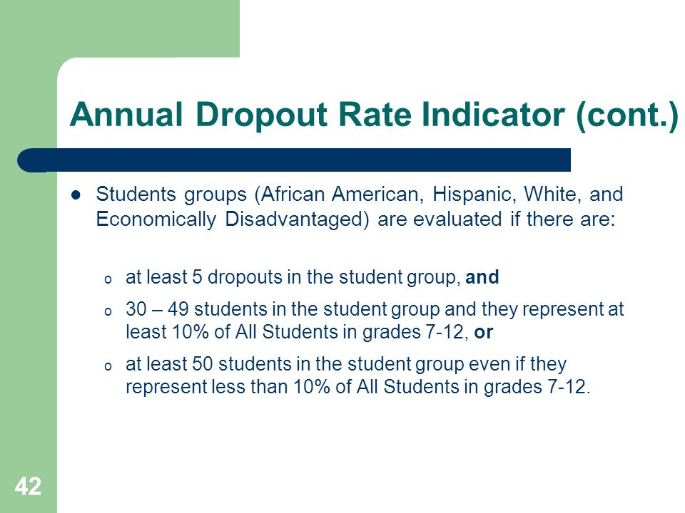 42 Annual Dropout Rate Indicator (cont.) Students groups (African American, Hispanic, White, and Economically Disadvantaged) are evaluated if there are: o at least 5 dropouts in the student group, and o 30 – 49 students in the student group and they represent at least 10% of All Students in grades 7-12, or o at least 50 students in the student group even if they represent less than 10% of All Students in grades 7-12.