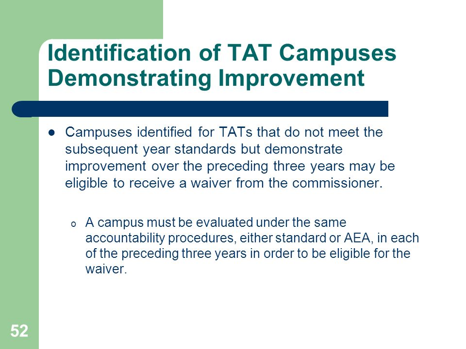 52 Identification of TAT Campuses Demonstrating Improvement Campuses identified for TATs that do not meet the subsequent year standards but demonstrate improvement over the preceding three years may be eligible to receive a waiver from the commissioner.
