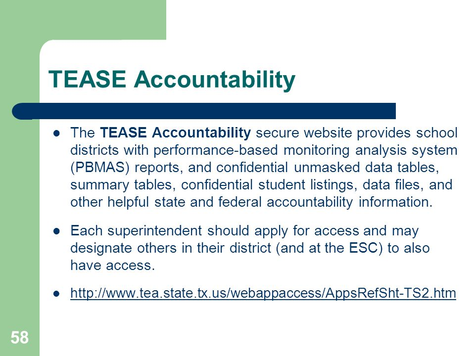 58 TEASE Accountability The TEASE Accountability secure website provides school districts with performance-based monitoring analysis system (PBMAS) reports, and confidential unmasked data tables, summary tables, confidential student listings, data files, and other helpful state and federal accountability information.