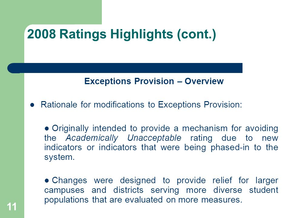 11 2008 Ratings Highlights (cont.) Exceptions Provision – Overview Rationale for modifications to Exceptions Provision: Originally intended to provide a mechanism for avoiding the Academically Unacceptable rating due to new indicators or indicators that were being phased-in to the system.