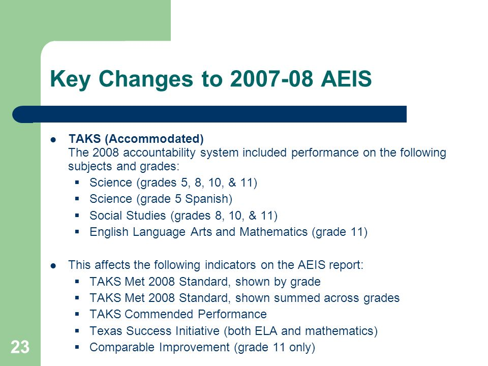 23 Key Changes to 2007-08 AEIS TAKS (Accommodated) The 2008 accountability system included performance on the following subjects and grades: Science (grades 5, 8, 10, & 11) Science (grade 5 Spanish) Social Studies (grades 8, 10, & 11) English Language Arts and Mathematics (grade 11) This affects the following indicators on the AEIS report: TAKS Met 2008 Standard, shown by grade TAKS Met 2008 Standard, shown summed across grades TAKS Commended Performance Texas Success Initiative (both ELA and mathematics) Comparable Improvement (grade 11 only)