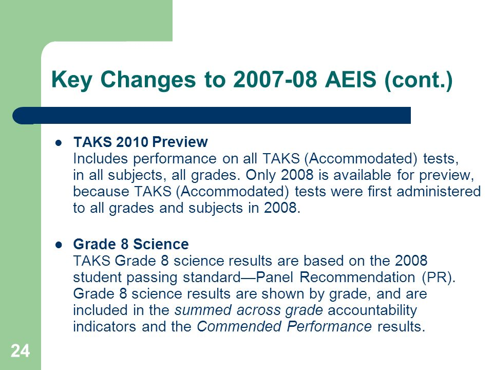 24 Key Changes to 2007-08 AEIS (cont.) TAKS 2010 Preview Includes performance on all TAKS (Accommodated) tests, in all subjects, all grades.