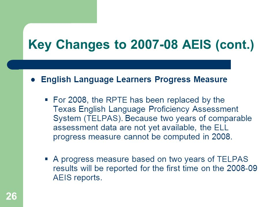 26 Key Changes to 2007-08 AEIS (cont.) English Language Learners Progress Measure For 2008, the RPTE has been replaced by the Texas English Language Proficiency Assessment System ( TELPAS ).