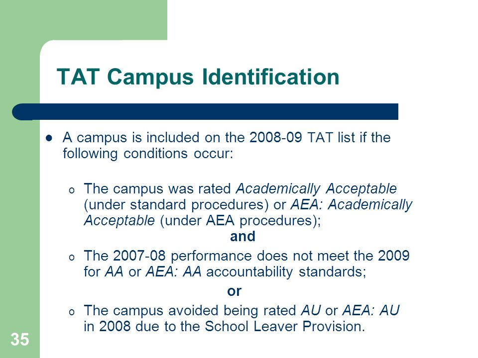 35 TAT Campus Identification A campus is included on the 2008-09 TAT list if the following conditions occur: o The campus was rated Academically Acceptable (under standard procedures) or AEA: Academically Acceptable (under AEA procedures); and o The 2007-08 performance does not meet the 2009 for AA or AEA: AA accountability standards; or o The campus avoided being rated AU or AEA: AU in 2008 due to the School Leaver Provision.