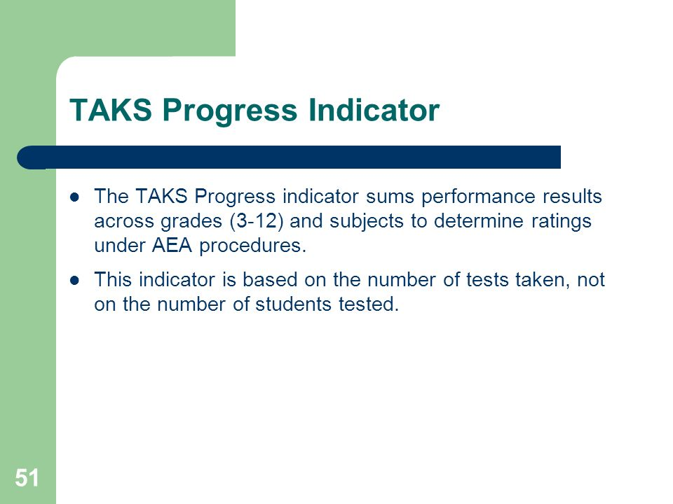 51 TAKS Progress Indicator The TAKS Progress indicator sums performance results across grades (3-12) and subjects to determine ratings under AEA procedures.