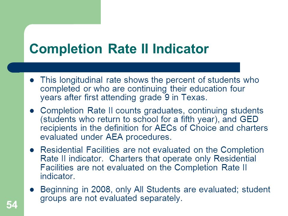 54 Completion Rate II Indicator This longitudinal rate shows the percent of students who completed or who are continuing their education four years after first attending grade 9 in Texas.
