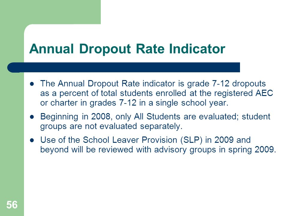 56 Annual Dropout Rate Indicator The Annual Dropout Rate indicator is grade 7-12 dropouts as a percent of total students enrolled at the registered AEC or charter in grades 7-12 in a single school year.