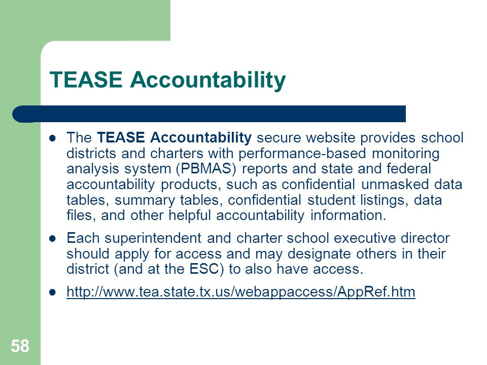 58 TEASE Accountability The TEASE Accountability secure website provides school districts and charters with performance-based monitoring analysis system (PBMAS) reports and state and federal accountability products, such as confidential unmasked data tables, summary tables, confidential student listings, data files, and other helpful accountability information.