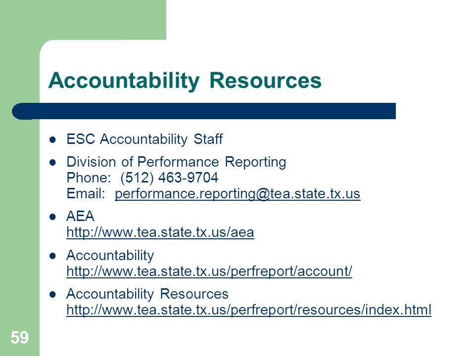 59 Accountability Resources ESC Accountability Staff Division of Performance Reporting Phone: (512) 463-9704 Email: performance.reporting@tea.state.tx.usperformance.reporting@tea.state.tx.us AEA http://www.tea.state.tx.us/aea http://www.tea.state.tx.us/aea Accountability http://www.tea.state.tx.us/perfreport/account/ http://www.tea.state.tx.us/perfreport/account/ Accountability Resources http://www.tea.state.tx.us/perfreport/resources/index.html
