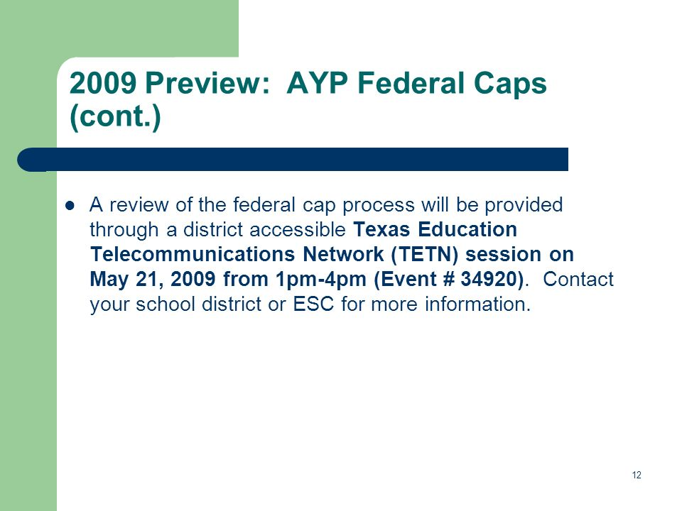 12 2009 Preview: AYP Federal Caps (cont.) A review of the federal cap process will be provided through a district accessible Texas Education Telecommunications Network (TETN) session on May 21, 2009 from 1pm-4pm (Event # 34920).