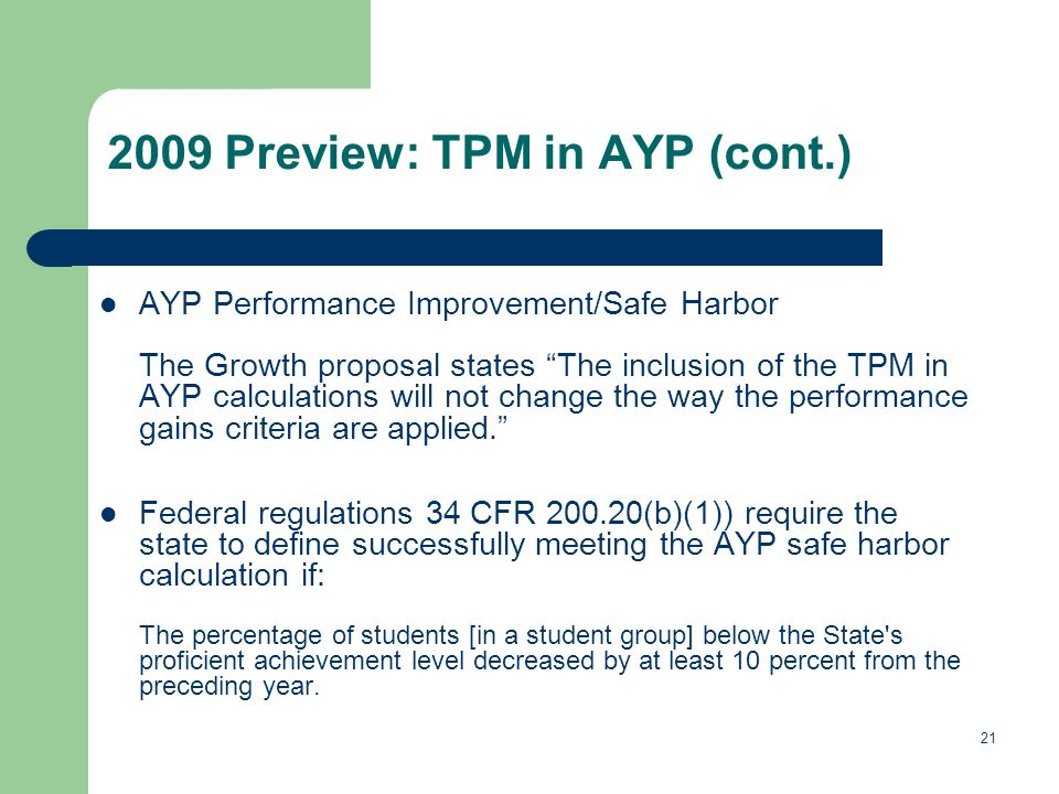 21 2009 Preview: TPM in AYP (cont.) AYP Performance Improvement/Safe Harbor The Growth proposal states The inclusion of the TPM in AYP calculations will not change the way the performance gains criteria are applied.