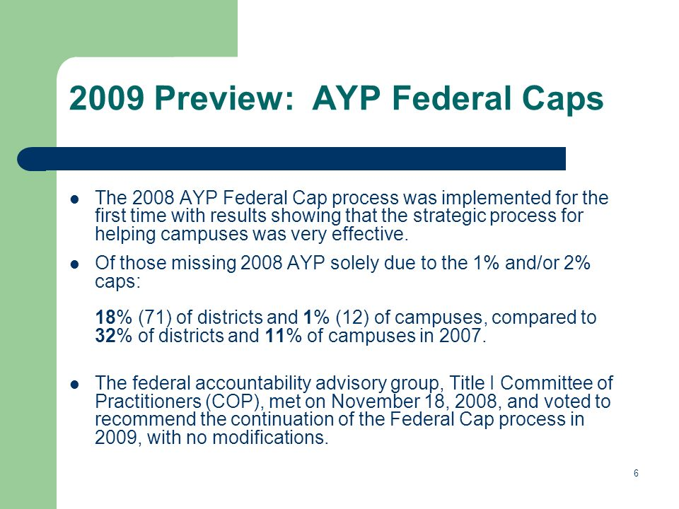 6 2009 Preview: AYP Federal Caps The 2008 AYP Federal Cap process was implemented for the first time with results showing that the strategic process for helping campuses was very effective.