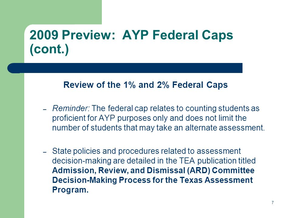 7 2009 Preview: AYP Federal Caps (cont.) Review of the 1% and 2% Federal Caps – Reminder: The federal cap relates to counting students as proficient for AYP purposes only and does not limit the number of students that may take an alternate assessment.