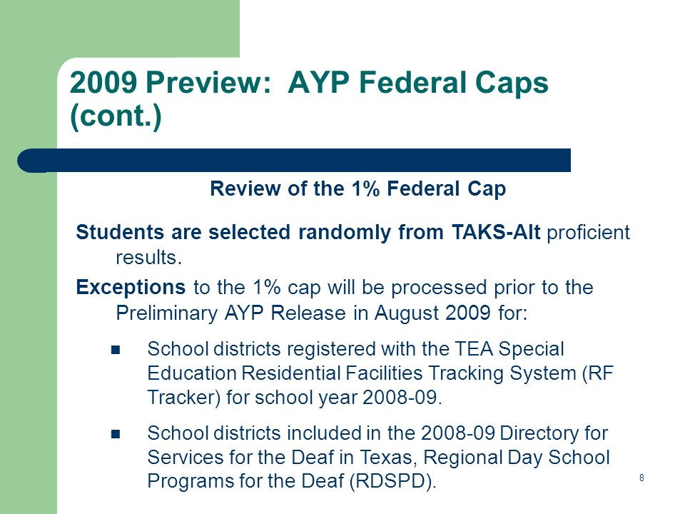 8 2009 Preview: AYP Federal Caps (cont.) Review of the 1% Federal Cap Students are selected randomly from TAKS-Alt proficient results.