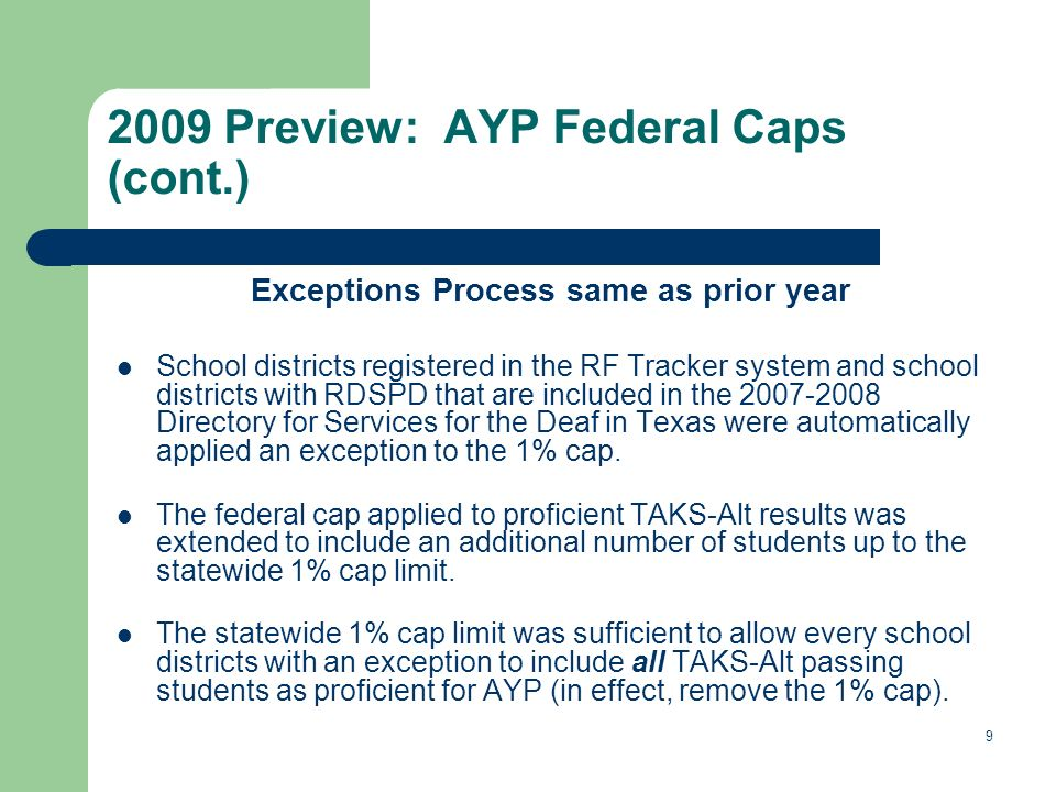 9 2009 Preview: AYP Federal Caps (cont.) Exceptions Process same as prior year School districts registered in the RF Tracker system and school districts with RDSPD that are included in the 2007-2008 Directory for Services for the Deaf in Texas were automatically applied an exception to the 1% cap.