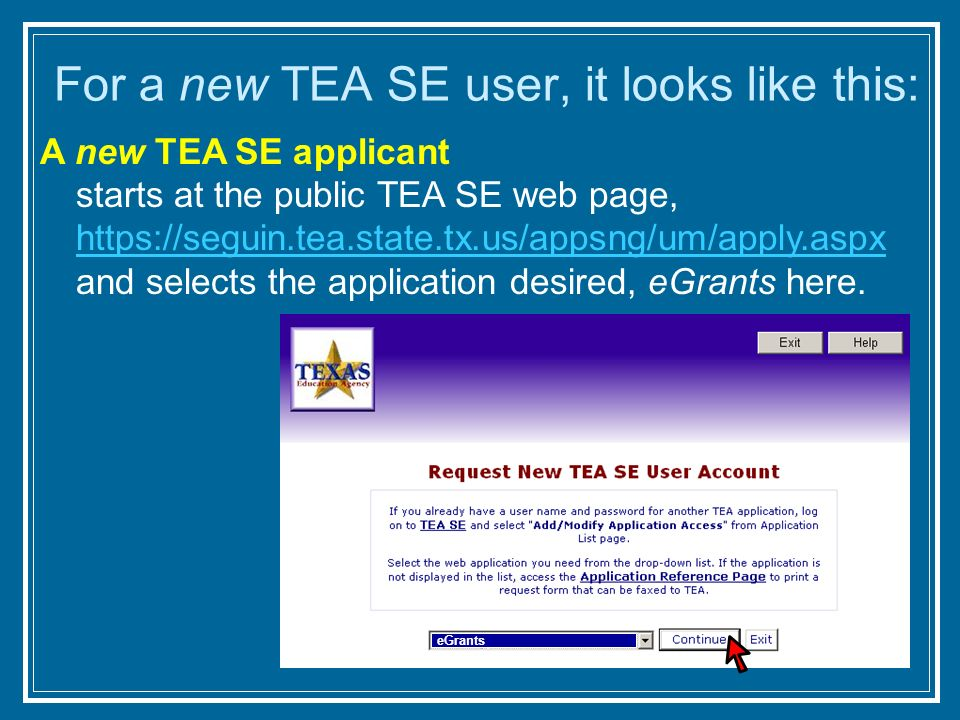 For a new TEA SE user, it looks like this: A new TEA SE applicant starts at the public TEA SE web page, https://seguin.tea.state.tx.us/appsng/um/apply.aspx and selects the application desired, eGrants here.
