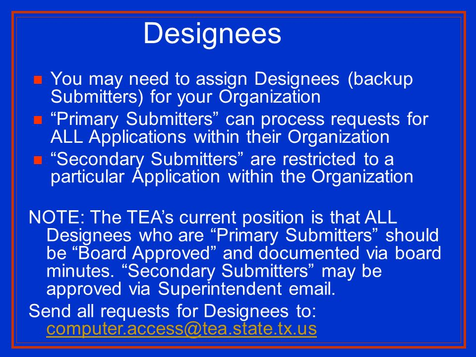 You may need to assign Designees (backup Submitters) for your Organization Primary Submitters can process requests for ALL Applications within their Organization Secondary Submitters are restricted to a particular Application within the Organization Designees NOTE: The TEAs current position is that ALL Designees who are Primary Submitters should be Board Approved and documented via board minutes.