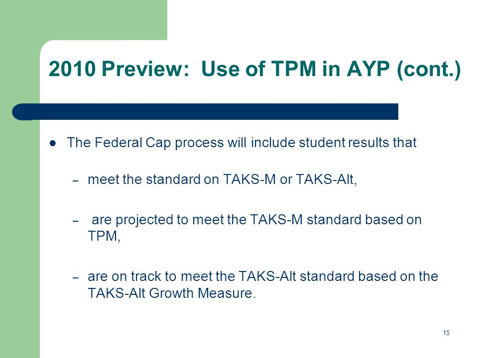 15 The Federal Cap process will include student results that – meet the standard on TAKS-M or TAKS-Alt, – are projected to meet the TAKS-M standard based on TPM, – are on track to meet the TAKS-Alt standard based on the TAKS-Alt Growth Measure.