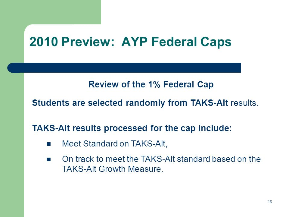 16 2010 Preview: AYP Federal Caps Review of the 1% Federal Cap Students are selected randomly from TAKS-Alt results.