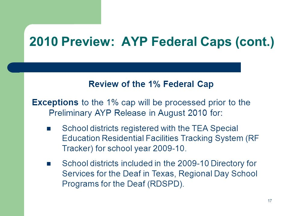 17 2010 Preview: AYP Federal Caps (cont.) Review of the 1% Federal Cap Exceptions to the 1% cap will be processed prior to the Preliminary AYP Release in August 2010 for: School districts registered with the TEA Special Education Residential Facilities Tracking System (RF Tracker) for school year 2009-10.