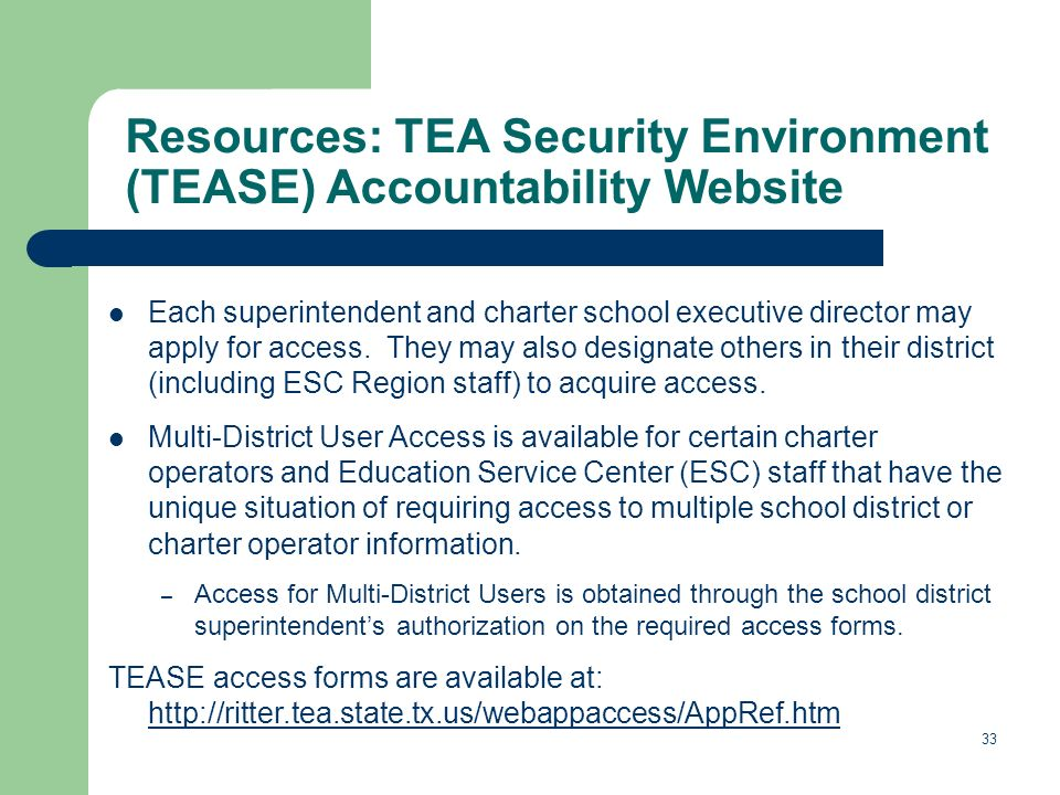 33 Resources: TEA Security Environment (TEASE) Accountability Website Each superintendent and charter school executive director may apply for access.