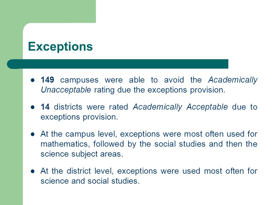 Exceptions 149 campuses were able to avoid the Academically Unacceptable rating due the exceptions provision.