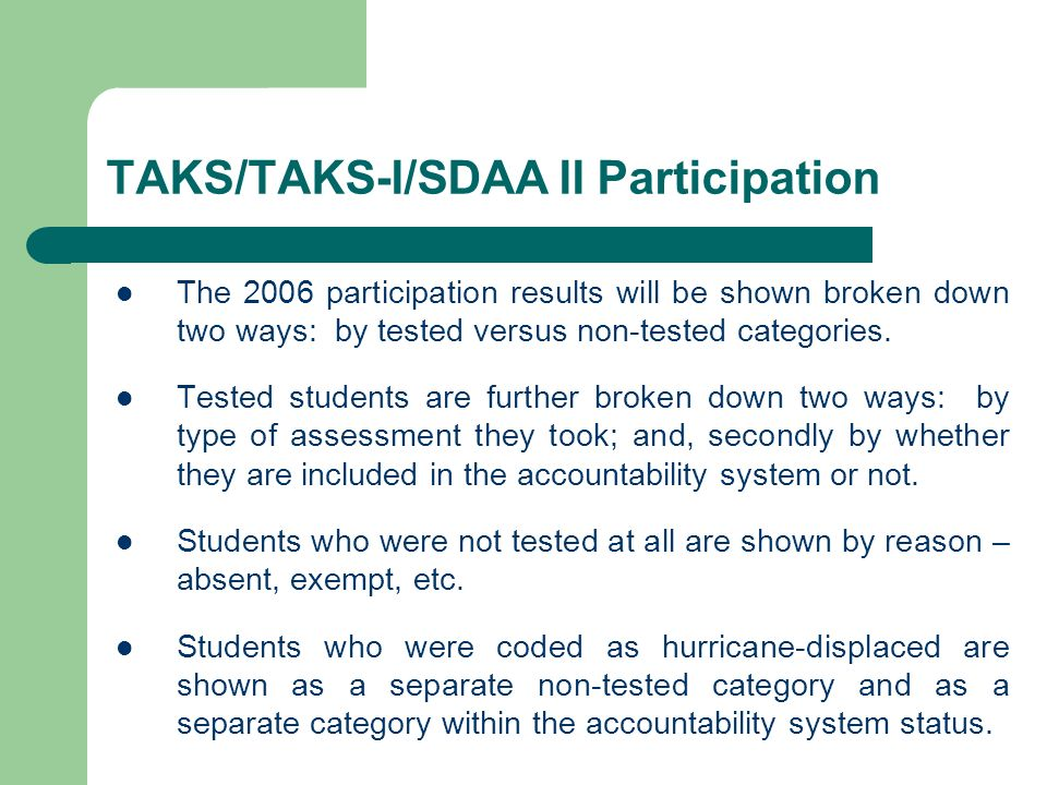 TAKS/TAKS-I/SDAA II Participation The 2006 participation results will be shown broken down two ways: by tested versus non-tested categories. Tested st