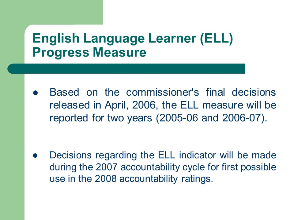 English Language Learner (ELL) Progress Measure Based on the commissioner's final decisions released in April, 2006, the ELL measure will be reported