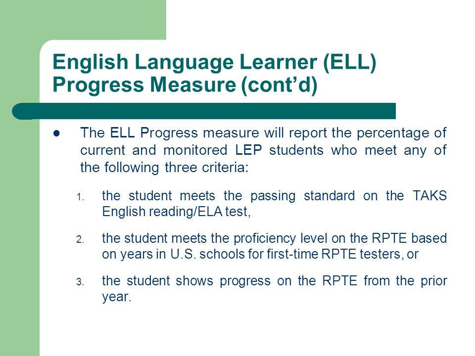 English Language Learner (ELL) Progress Measure (contd) The ELL Progress measure will report the percentage of current and monitored LEP students who