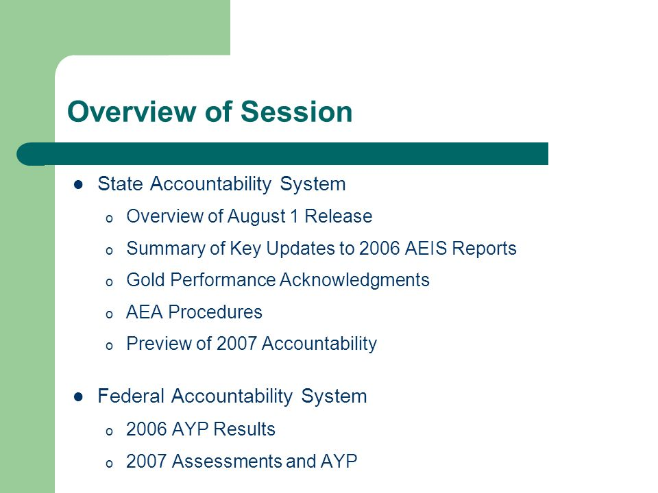 Overview of Session State Accountability System o Overview of August 1 Release o Summary of Key Updates to 2006 AEIS Reports o Gold Performance Acknowledgments o AEA Procedures o Preview of 2007 Accountability Federal Accountability System o 2006 AYP Results o 2007 Assessments and AYP