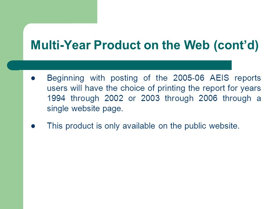 Multi-Year Product on the Web (contd) Beginning with posting of the 2005-06 AEIS reports users will have the choice of printing the report for years 1994 through 2002 or 2003 through 2006 through a single website page.