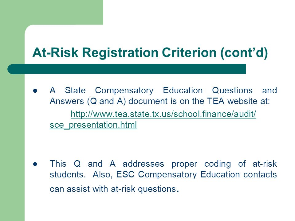 At-Risk Registration Criterion (contd) A State Compensatory Education Questions and Answers (Q and A) document is on the TEA website at: http://www.tea.state.tx.us/school.finance/audit/ sce_presentation.html This Q and A addresses proper coding of at-risk students.
