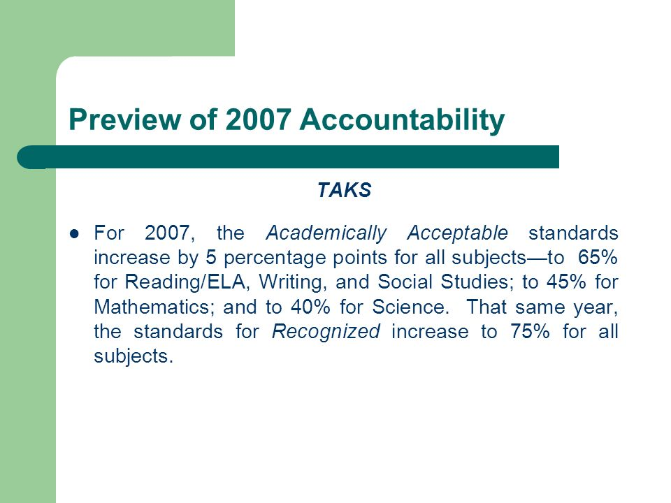 Preview of 2007 Accountability TAKS For 2007, the Academically Acceptable standards increase by 5 percentage points for all subjectsto 65% for Reading