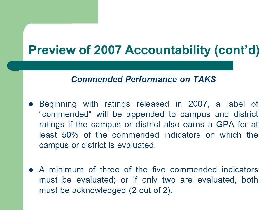 Preview of 2007 Accountability (contd) Commended Performance on TAKS Beginning with ratings released in 2007, a label of commended will be appended to campus and district ratings if the campus or district also earns a GPA for at least 50% of the commended indicators on which the campus or district is evaluated.