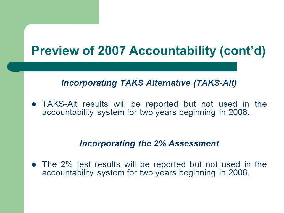 Preview of 2007 Accountability (contd) Incorporating TAKS Alternative (TAKS-Alt) TAKS-Alt results will be reported but not used in the accountability system for two years beginning in 2008.