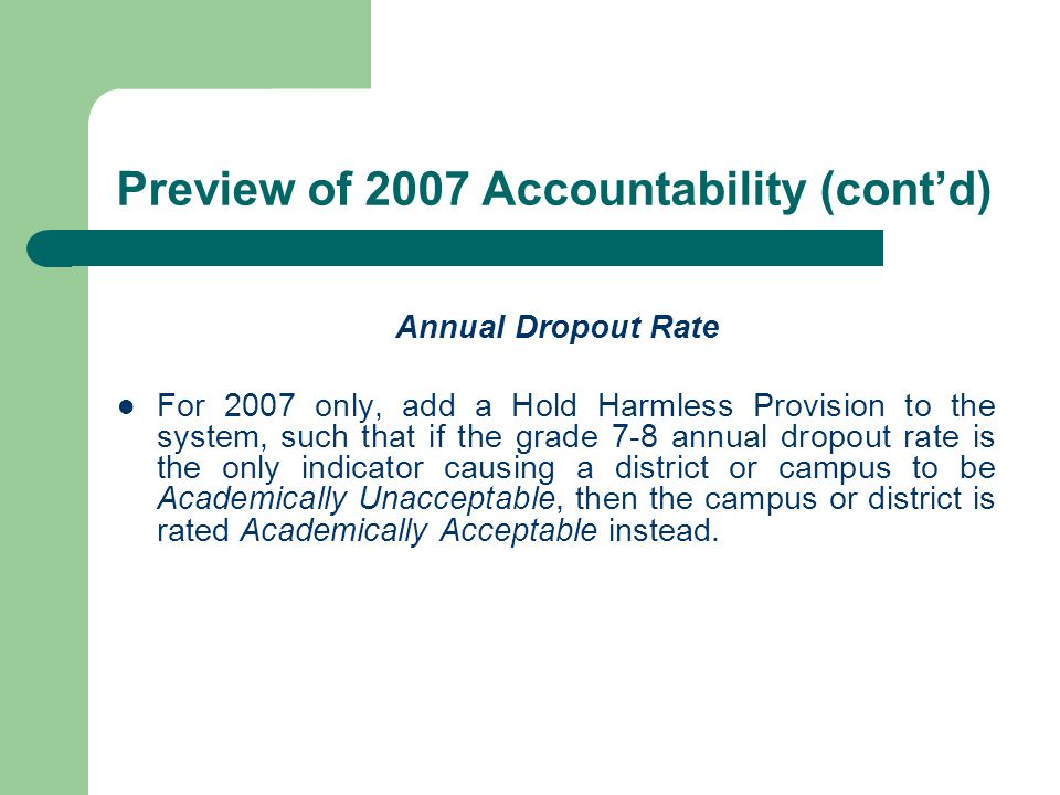 Preview of 2007 Accountability (contd) Annual Dropout Rate For 2007 only, add a Hold Harmless Provision to the system, such that if the grade 7-8 annual dropout rate is the only indicator causing a district or campus to be Academically Unacceptable, then the campus or district is rated Academically Acceptable instead.