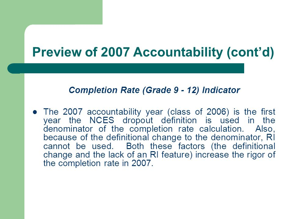 Preview of 2007 Accountability (contd) Completion Rate (Grade 9 - 12) Indicator The 2007 accountability year (class of 2006) is the first year the NCES dropout definition is used in the denominator of the completion rate calculation.