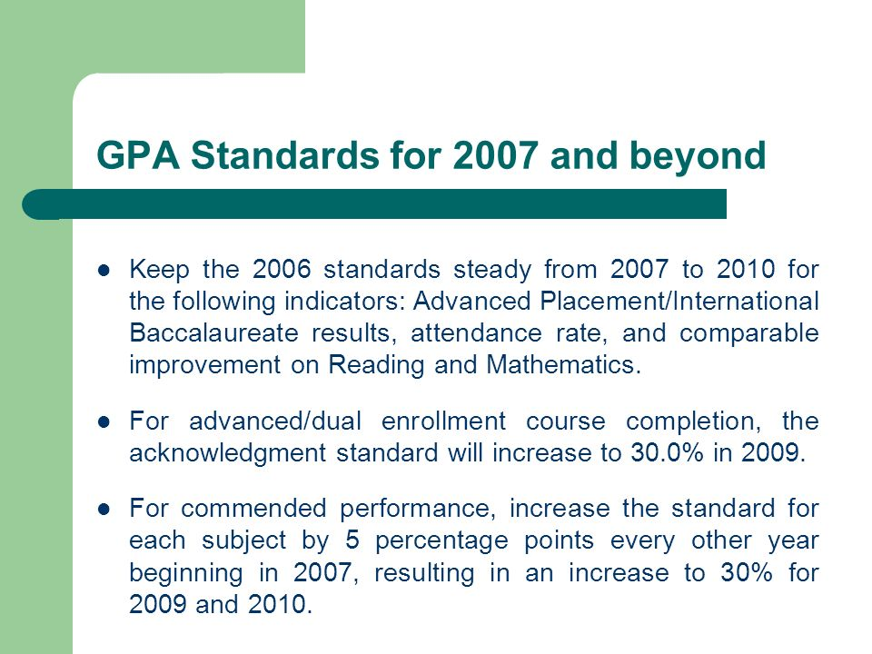 GPA Standards for 2007 and beyond Keep the 2006 standards steady from 2007 to 2010 for the following indicators: Advanced Placement/International Bacc
