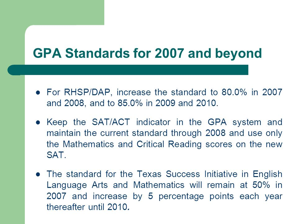GPA Standards for 2007 and beyond For RHSP/DAP, increase the standard to 80.0% in 2007 and 2008, and to 85.0% in 2009 and 2010. Keep the SAT/ACT indic