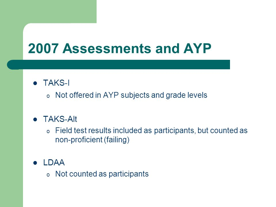 2007 Assessments and AYP TAKS-I o Not offered in AYP subjects and grade levels TAKS-Alt o Field test results included as participants, but counted as non-proficient (failing) LDAA o Not counted as participants