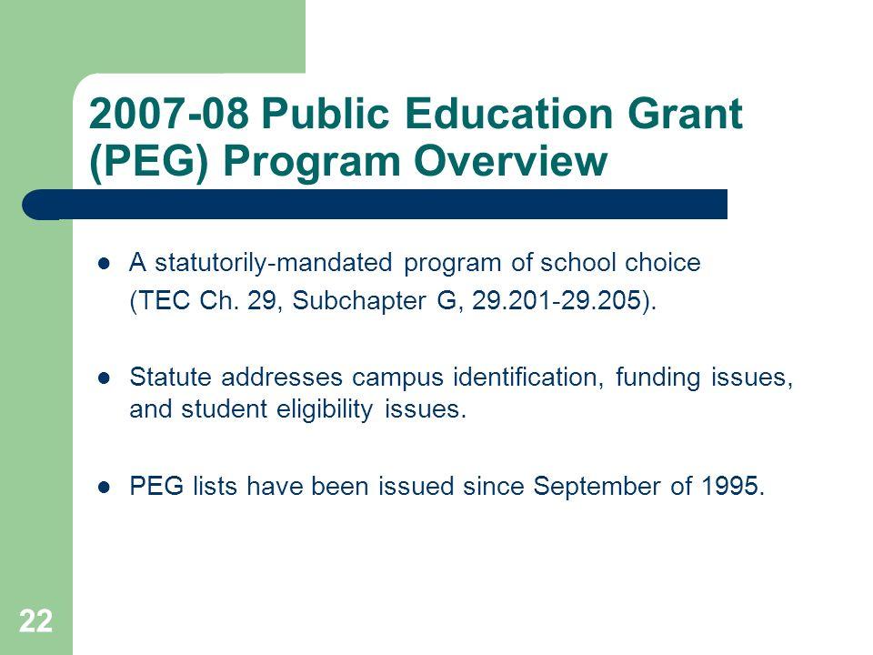 22 2007-08 Public Education Grant (PEG) Program Overview A statutorily-mandated program of school choice (TEC Ch. 29, Subchapter G, 29.201-29.205). St