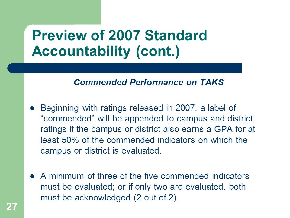 27 Preview of 2007 Standard Accountability (cont.) Commended Performance on TAKS Beginning with ratings released in 2007, a label of commended will be