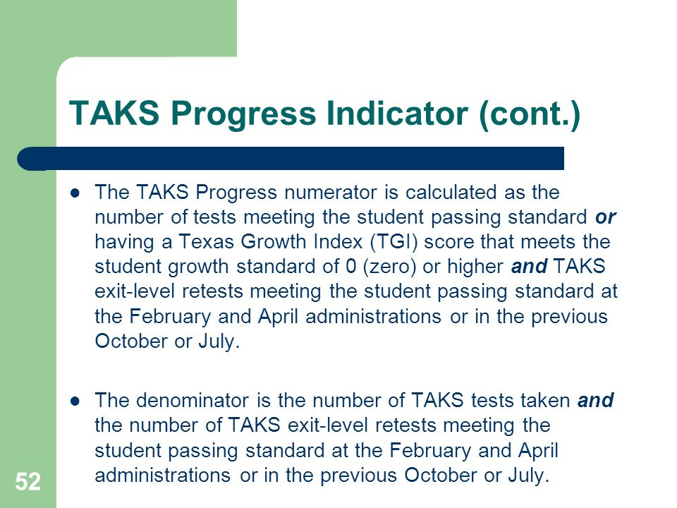 52 TAKS Progress Indicator (cont.) The TAKS Progress numerator is calculated as the number of tests meeting the student passing standard or having a T