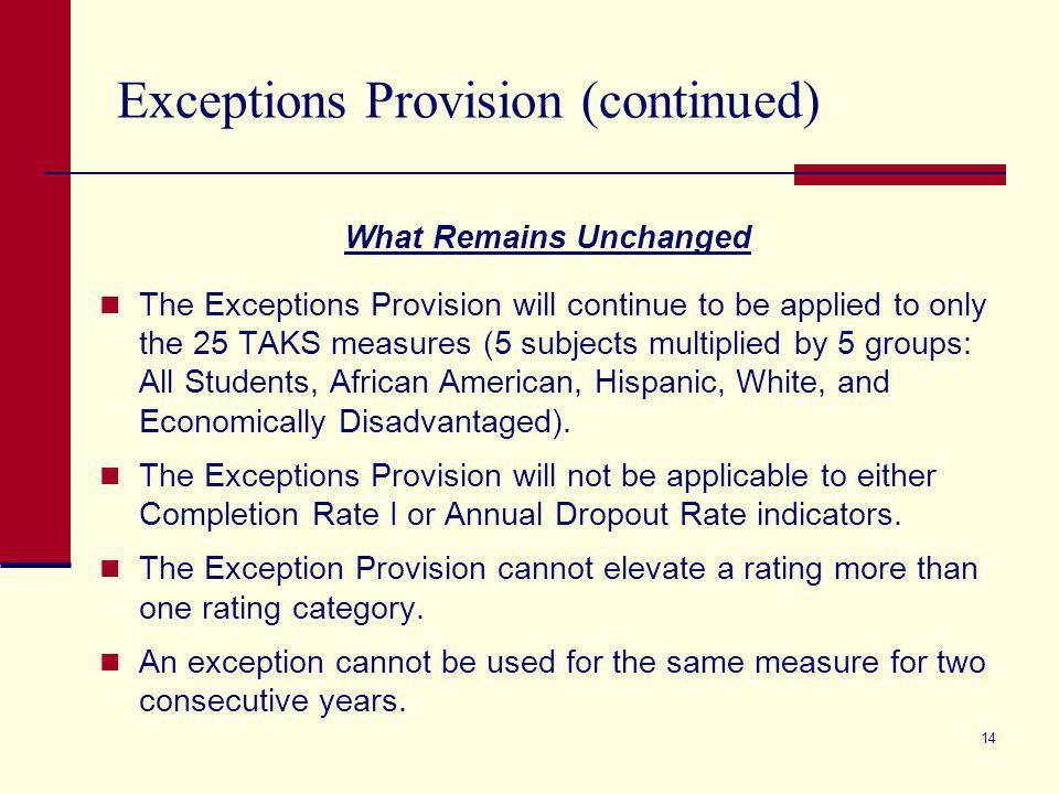 13 Exceptions Provision What Has Changed for 2008 Campuses and districts may now use the provision to achieve a Recognized or an Exemplary rating.